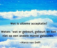 Wat is ultieme acceptatie? Weten: 'wat er gebeurt, gebeurt en kon niet op een andere manier gebeuren. ~Marco van Delft