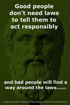 Good people don't need laws to tell them to act responsibly and bad people will find a way around the laws. - Plato So true! Quotable Quotes, Wisdom Quotes, Quotes To Live By, Me Quotes, Plato Quotes, Brainy Quotes, The Words, Great Quotes, Inspirational Quotes