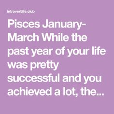 Pisces January- March While the past year of your life was pretty successful and you achieved a lot, there is still a feeling of lacking something. Even though you don't know what that is exactly. …