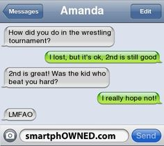 AmandaHow did you do in the wrestling tournament? | I lost, but it's ok, 2nd is still good | 2nd is great! Was the kid who beat you hard? | I really hope not! | LMFAO