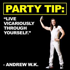 PARTY TIP: Live vicariously through yourself. - Andrew W.K.