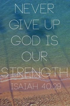 Never give up God is our strength - Isaiah 40:29
