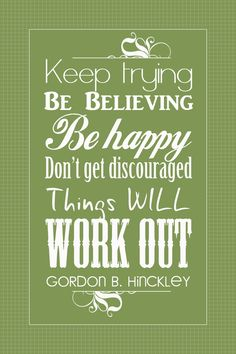 Thank you God and Gordon B. Hinckley...I need this right now!!! Yay for positiveness : )