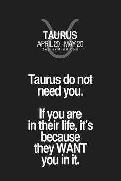 #Taurus do not need you. If you are in their life, it's because they want you in it.
