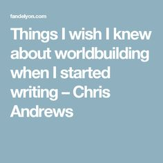 Things I wish I knew about worldbuilding when I started writing – Chris Andrews