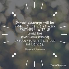 """President Thomas S. Monson: """"Great courage will be required as we remain faithful and true amid the ever-increasing pressures and insidious influences."""" #ldsconf #lds #quotes"""
