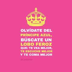 """Olvídate del #PincipeAzul, búscate un #LoboFeroz que te vea mejor, te escuche mejor y te coma mejor"". #Citas #Frases @Candidman"