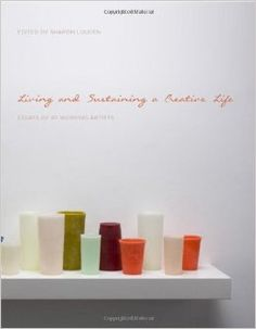 Living and Sustaining a Creative Life: Essays by 40 Working Artists: Sharon Louden: 9781783200122: Amazon.com: Books