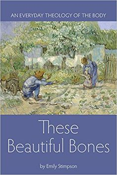 These Beautiful Bones: An Everyday Theology of the Body: Emily Stimpson