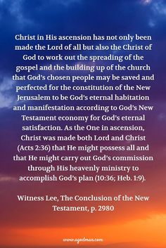 Christ in His ascension has not only been made the Lord of all but also the Christ of God to work out the spreading of the gospel and the building up of the church that God's chosen people may be saved and perfected for the constitution of the New Jerusalem to be God's eternal habitation and manifestation according to God's New Testament economy for God's eternal satisfaction. As the One in ascension, Christ was made both Lord and Christ (Acts 2:36) that He might possess all and that He…