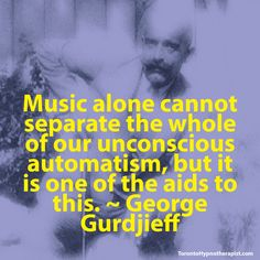 Music alone cannot separate the whole of our unconscious automatism, but it is one of the aids to this. ~ George Gurdjieff Quotes