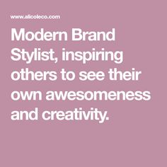 Modern Brand Stylist, inspiring others to see their own awesomeness and   creativity.