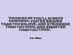 AA Milne, Promise me youll always remember youre braver than you believe and stronger than you seem Best Quotes, Life Quotes, Courage Quotes, Stronger Than You, Always Remember, I Promise, Brave, Thinking Of You, Believe