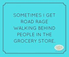 """Didn't realize it but so true lol!! """"Sometimes I get road rage walking behind people in the grocery store."""" -Unknown"""