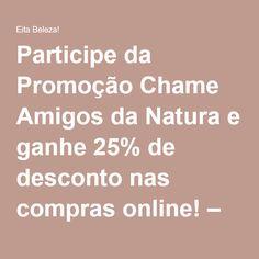 Participe da Promoção Chame Amigos da Natura e ganhe 25% de desconto nas compras online! – Eita Beleza!