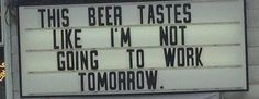 This beer tastes like I'm not going to work tomorrow Lost In America, Uber Humor, Work Tomorrow, Beer Tasting, Beer Lovers, Funny Signs, Just For Laughs, Going To Work, The Funny
