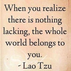 When you realize that nothing is lacking, the whole world belongs to you. - Lao Tzu www.thesecret.tv