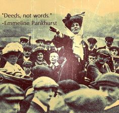 Emmeline Pankhurst  (1858-1928)  Pankhurst's slogan 'Deeds, not words' defined her life. We would have got the vote without her, but her bravery and radicalism shocked society into a new pattern that could not be reversed. Pankhurst and her daughters were jailed repeatedly – and even then they staged hunger strikes to secure better conditions. When war broke out, they encouraged women to support the common cause and work in industrial production.