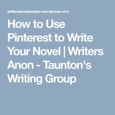 How to Use Pinterest to Write Your Novel | Writers Anon - Taunton's Writing Group