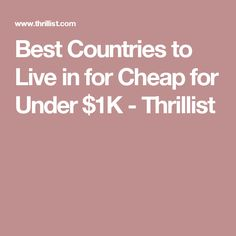 Best Countries to Live in for Cheap for Under $1K - Thrillist