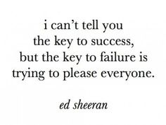 i can't tell you the key to success, but the key to failure is trying to please everyone - ed sheeran