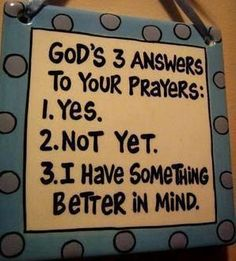 #faith  Gods 3 Answers to you Prayers 1. YES 2. NOT YET 3. I HAVE SOMETHING BETTER IN MIND.