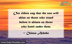 Our elders say that the sun will shine on those who stand before it shines on those who kneel under them. Chinua Achebe, African Literature, First Novel, Happy 4 Of July, Falling Apart, Lotr, Books To Read, Insight, Spirit