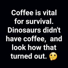 For me it's caffeine because coffee is gross caffeine dinosaurs caffeinesurvival. Thursday Humor F Coffee Is Life, I Love Coffee, My Coffee, Coffee Lovers, Funny Coffee, Coffee Beans, Coffee Shop, Coffee Drinks, Morning Coffee