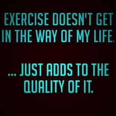 Exercise doesn't get in the way of my life...just adds to the quality of it