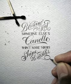 """Blowing out someone else's candle doesn't make yours shine brighter."""