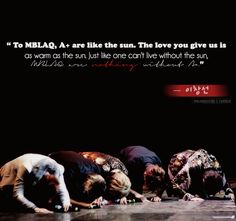 """""""To MBLAQ, A+ are like the sun. The love you give us is as warm as the sun.  Just like one can't live without the sun, MBLAQ are nothing without A+."""""""