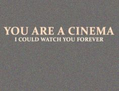 You are a cinema, I could watch you forever <3