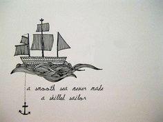""" a smooth sea never made a skilled sailor """