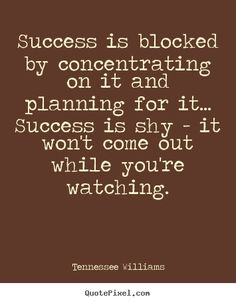 Tennessee Williams Quotes - Success is blocked by concentrating on it and planning for it... Success is shy - it won't come out while you're watching.