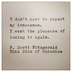 """I don't want to repeat my innocence. I want the pleasure of losing it again."" - F. Scott Fitzgerald, ""This Side of Paradise."""