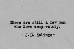 There are still a few men who love desperately... - J.D. Salinger