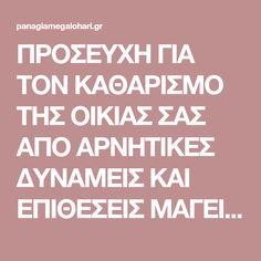 ΠΡΟΣΕΥΧΗ ΓΙΑ ΤΟΝ ΚΑΘΑΡΙΣΜΟ ΤΗΣ ΟΙΚΙΑΣ ΣΑΣ ΑΠΟ ΑΡΝΗΤΙΚΕΣ ΔΥΝΑΜΕΙΣ ΚΑΙ ΕΠΙΘΕΣΕΙΣ ΜΑΓΕΙΑΣ Orthodox Prayers, Religion, Greek Quotes, My Prayer, True Words, Better Life, Psalms, Positive Quotes, Spirituality