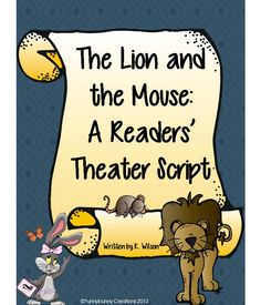 The Lion and the Mouse. I've created a readers' theater rhyming script for the story. Use it for reading fluency practice, a poetry night, activities involving fables, an animal unit, character traits lessons, or lessons in rhyming. This is a five page script that may fit readers at a second or third grade reading level.