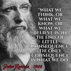 """What we think, or what we know, or what we believe is, in the end, of little consequence. The only consequence is what we do."" - John Ruskin"