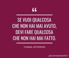 Se vuoi qualcosa che non hai mai avuto, devi fare qualcosa che non hai mai fatto. (Thomas Jefferson) Italian Quotes, Sentence Writing, Thomas Jefferson, Positive Words, Motto, Sentences, Psychology, Literature, Inspirational Quotes