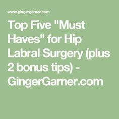 "Top Five ""Must Haves"" for Hip Labral Surgery (plus 2 bonus tips) - GingerGarner.com"