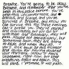 """""""I know it feels unbearable right now, but keep breathing, again and again. This will pass. I promise it will pass."""" This helps me so much with my anxiety..."""