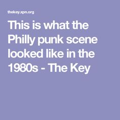 This is what the Philly punk scene looked like in the 1980s - The Key