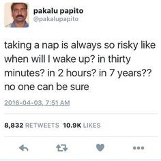 taking a nap is always so risky like when will I wake up? in thirty minutes? in 2 hours? in 7 years?? no one can be sure