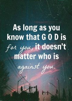 As long as you that God is for you, it doesn't matter who is against you.