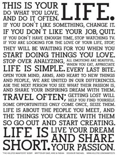 """Holstee Manifesto. Some of my favorites --  """"If you don't have enough time, stop watching TV.""""; """"Stop over analyzing.  All emotions are beautiful.""""; """"Some opportunities only come once, seize them.""""; """"Life is about the people you meet, and the things you create with them so go out and start creating."""""""