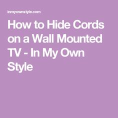 How to Hide Cords on a Wall Mounted TV - In My Own Style