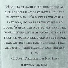 HER HEART SANK INTO HER SHOES AS SHE REALIZED AT LAST HOW MUCH SHE WANTED HIM. NO MATTER WHAT HIS PAST WAS, NO MATTER WHAT HE HAD DONE. WHICH WAS NOT TO SAY THAT SHE WOULD EVER LET HIM KNOW, BUT ONLY THAT HE MOVED HER CHEMICALLY MORE THAN ANYONE SHE HAD EVER MET, THAT ALL OTHER MEN SEEMED PALE BESIDE HIM.