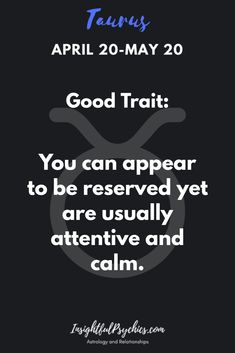 Taurus Good Trait you sometimes appear reserved.