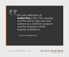 My own definition of leadership is this: The capacity and the will to rally men and women to a common purpose and the character which inspires confidence. —General Montgomery
